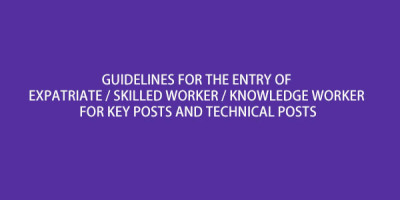 GUIDELINES FOR THE ENTRY OF EXPATRIATE / SKILLED WORKER / KNOWLEDGE WORKER FOR KEY POSTS AND TECHNICAL POSTS